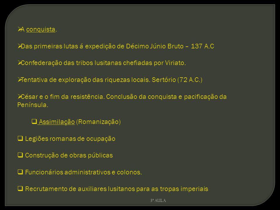 A conquista. Das primeiras lutas á expedição de Décimo Júnio Bruto – 137 A.C Confederação das tribos lusitanas chefiadas por Viriato. Tentativa de exp