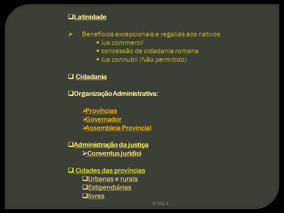 Latinidade Benefícios excepcionais e regalias aos nativos ius commercii concessão de cidadania romana Ius connubii (Não permitido) Cidadania Organizaç