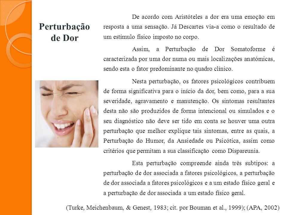 Perturbação de Dor De acordo com Aristóteles a dor era uma emoção em resposta a uma sensação. Já Descartes via-a como o resultado de um estímulo físic
