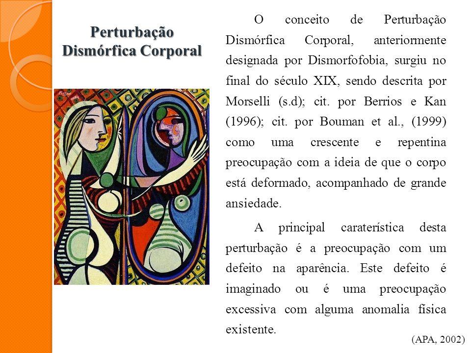 Perturbação Dismórfica Corporal O conceito de Perturbação Dismórfica Corporal, anteriormente designada por Dismorfofobia, surgiu no final do século XI