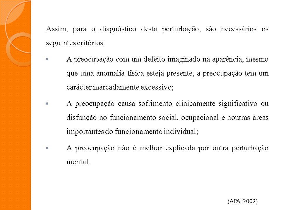 Assim, para o diagnóstico desta perturbação, são necessários os seguintes critérios: A preocupação com um defeito imaginado na aparência, mesmo que um