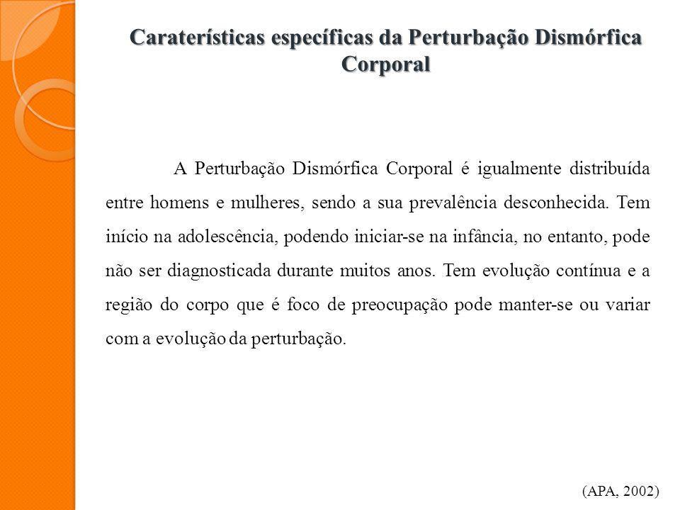 Caraterísticas específicas da Perturbação Dismórfica Corporal A Perturbação Dismórfica Corporal é igualmente distribuída entre homens e mulheres, send