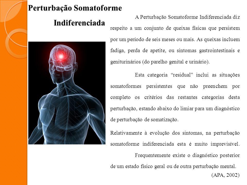 Perturbação Somatoforme Indiferenciada A Perturbação Somatoforme Indiferenciada diz respeito a um conjunto de queixas físicas que persistem por um per