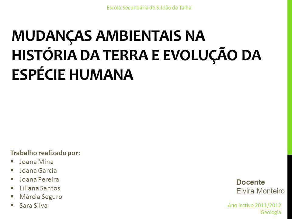 MUDANÇAS AMBIENTAIS NA HISTÓRIA DA TERRA E EVOLUÇÃO DA ESPÉCIE HUMANA Trabalho realizado por: Joana Mina Joana Garcia Joana Pereira Liliana Santos Már