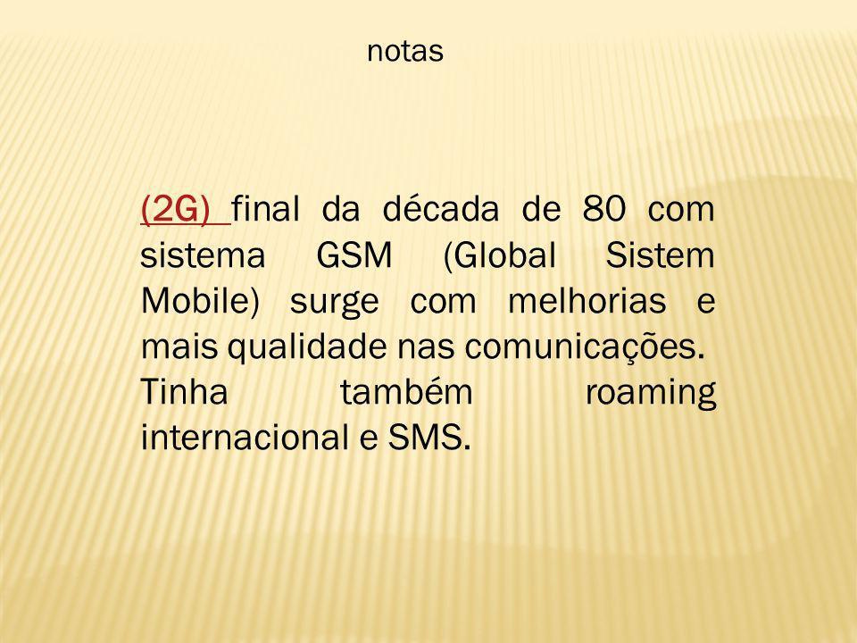 notas (2G) (2G) final da década de 80 com sistema GSM (Global Sistem Mobile) surge com melhorias e mais qualidade nas comunicações. Tinha também roami