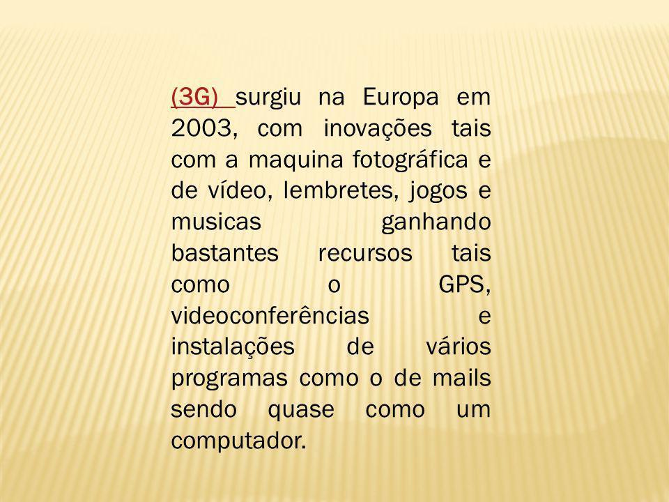 (3G) (3G) surgiu na Europa em 2003, com inovações tais com a maquina fotográfica e de vídeo, lembretes, jogos e musicas ganhando bastantes recursos ta