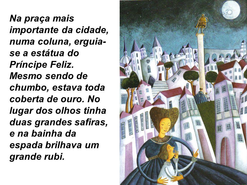 Na praça mais importante da cidade, numa coluna, erguia- se a estátua do Príncipe Feliz. Mesmo sendo de chumbo, estava toda coberta de ouro. No lugar