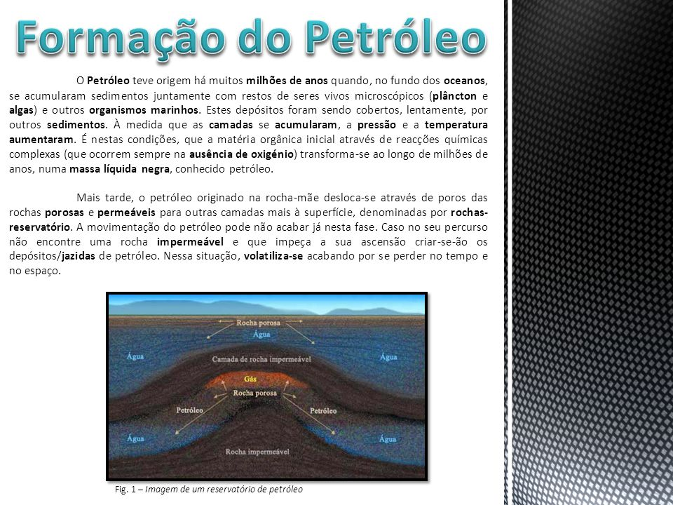 O Petróleo teve origem há muitos milhões de anos quando, no fundo dos oceanos, se acumularam sedimentos juntamente com restos de seres vivos microscóp