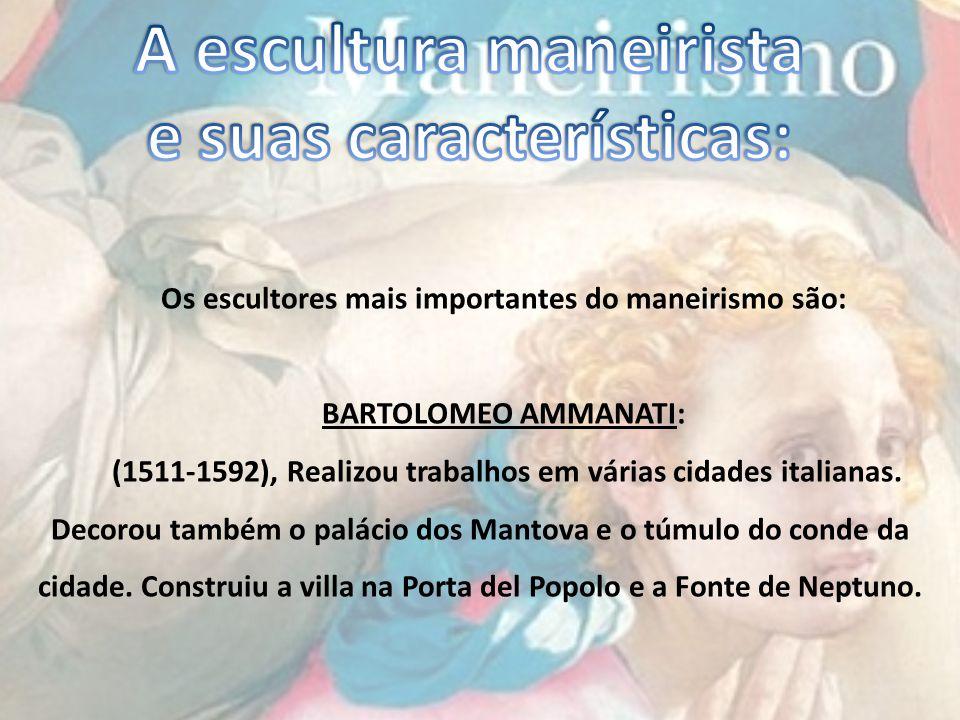 Os escultores mais importantes do maneirismo são: BARTOLOMEO AMMANATI: (1511-1592), Realizou trabalhos em várias cidades italianas. Decorou também o p
