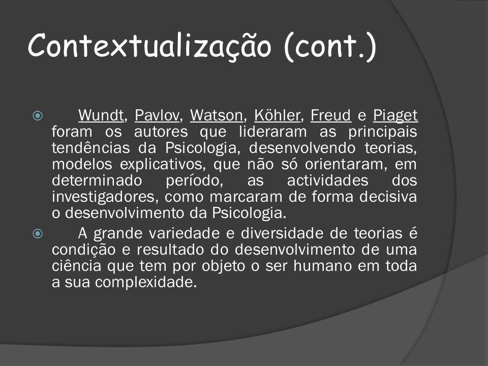 Contextualização (cont.) Wundt, Pavlov, Watson, Köhler, Freud e Piaget foram os autores que lideraram as principais tendências da Psicologia, desenvolvendo teorias, modelos explicativos, que não só orientaram, em determinado período, as actividades dos investigadores, como marcaram de forma decisiva o desenvolvimento da Psicologia.