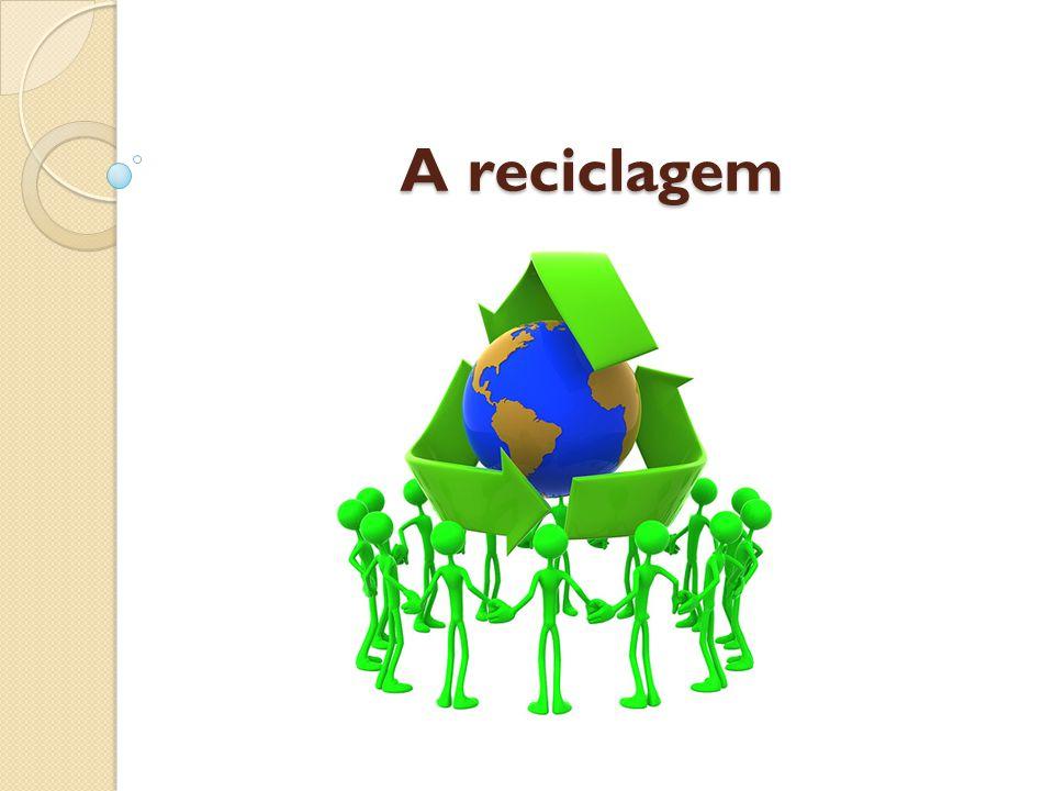A Reciclagem A reciclagem é o processo de reaproveitamento de alguns materiais em matéria prima para um produto novo.
