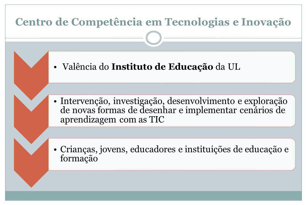 Centro de Competência em Tecnologias e Inovação Valência do Instituto de Educação da UL Intervenção, investigação, desenvolvimento e exploração de novas formas de desenhar e implementar cenários de aprendizagem com as TIC Crianças, jovens, educadores e instituições de educação e formação