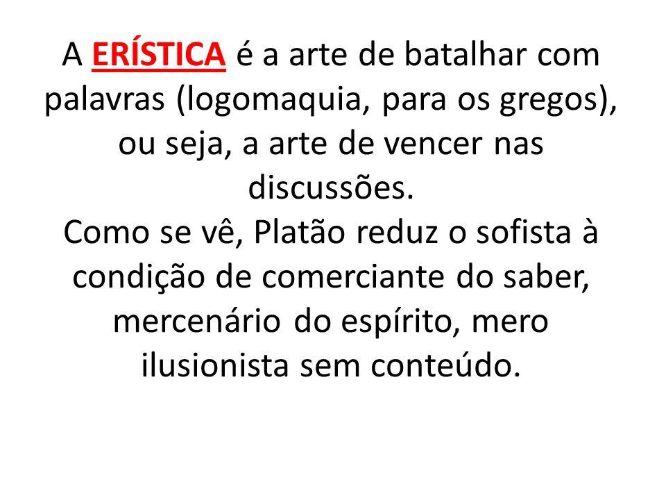 A ERÍSTICA é a arte de batalhar com palavras (logomaquia, para os gregos), ou seja, a arte de vencer nas discussões. Como se vê, Platão reduz o sofist