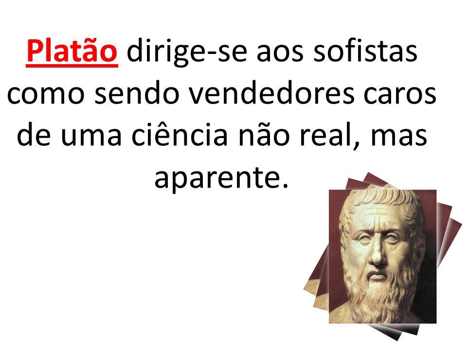 Platão dirige-se aos sofistas como sendo vendedores caros de uma ciência não real, mas aparente.