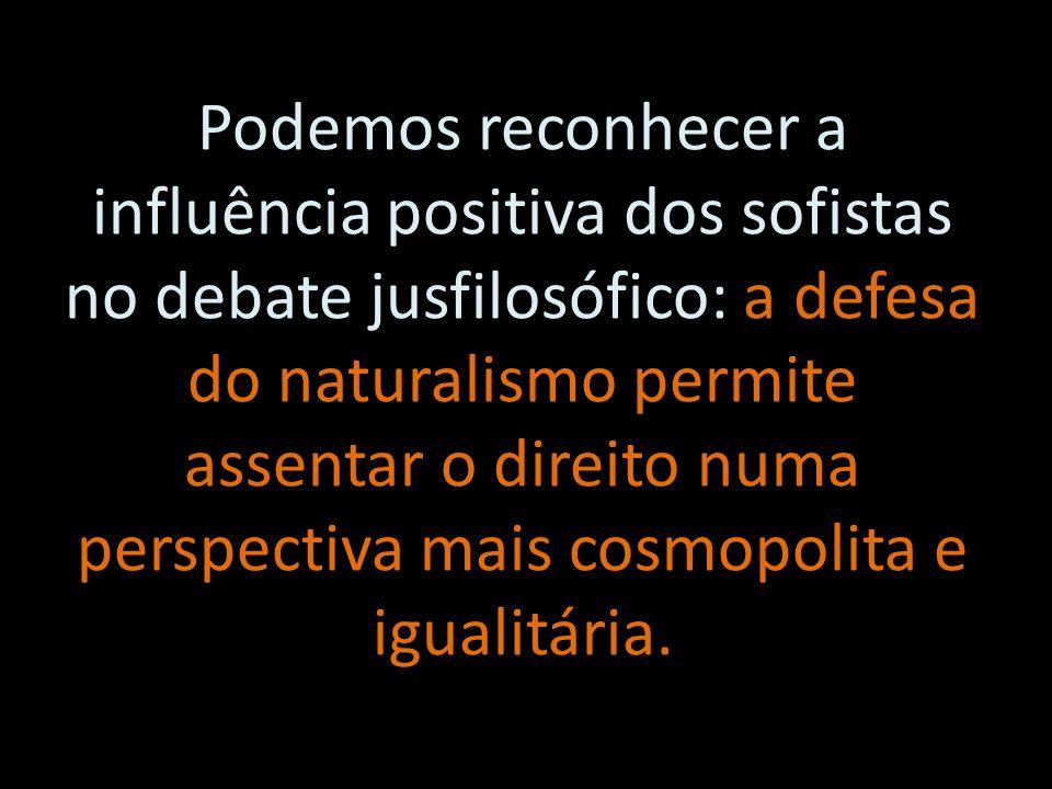 Podemos reconhecer a influência positiva dos sofistas no debate jusfilosófico: a defesa do naturalismo permite assentar o direito numa perspectiva mai