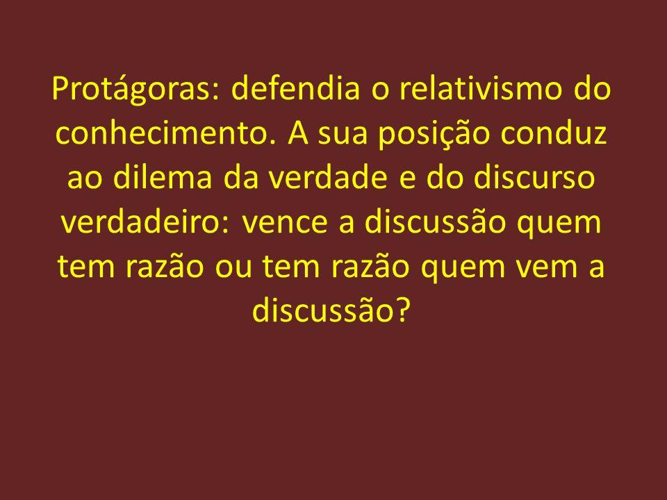 Protágoras: defendia o relativismo do conhecimento. A sua posição conduz ao dilema da verdade e do discurso verdadeiro: vence a discussão quem tem raz