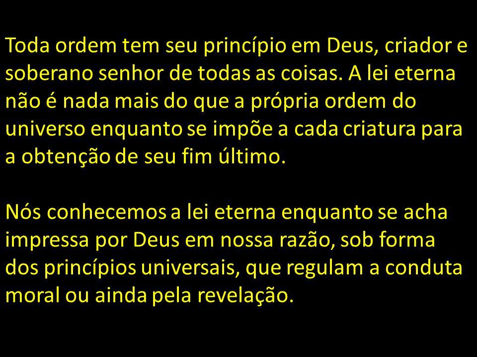 Toda ordem tem seu princípio em Deus, criador e soberano senhor de todas as coisas. A lei eterna não é nada mais do que a própria ordem do universo en