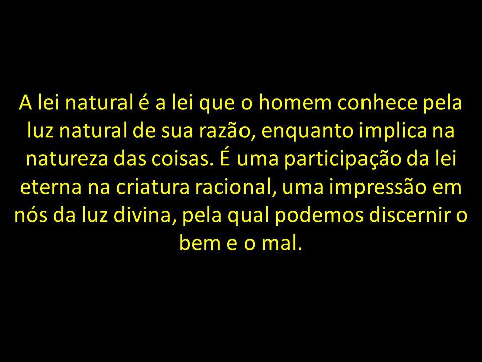 A lei natural é a lei que o homem conhece pela luz natural de sua razão, enquanto implica na natureza das coisas. É uma participação da lei eterna na