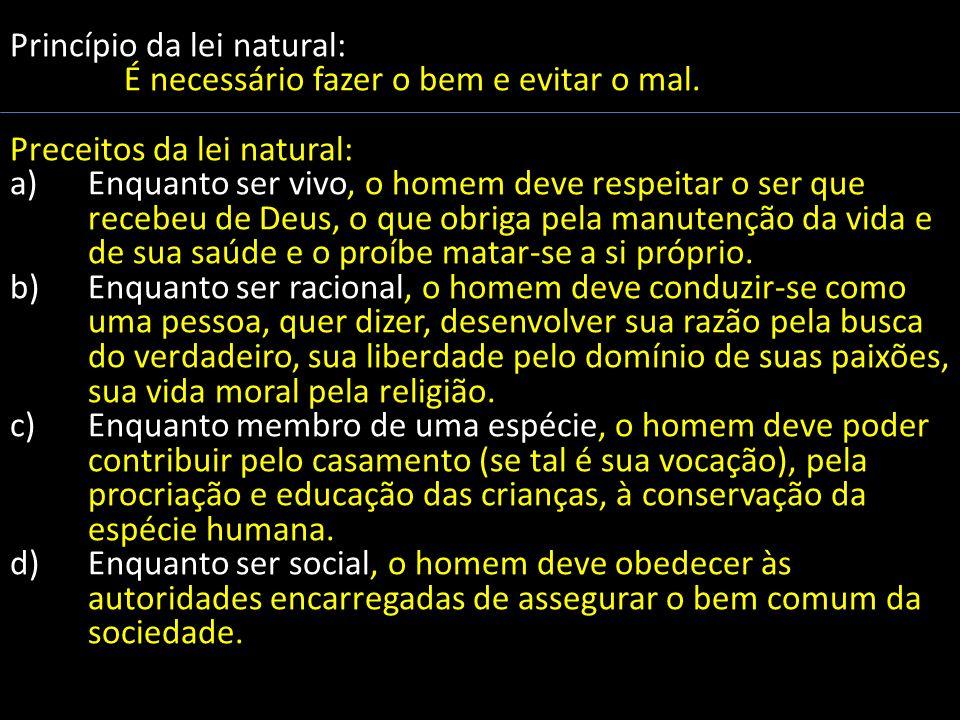Princípio da lei natural: É necessário fazer o bem e evitar o mal. Preceitos da lei natural: a)Enquanto ser vivo, o homem deve respeitar o ser que rec