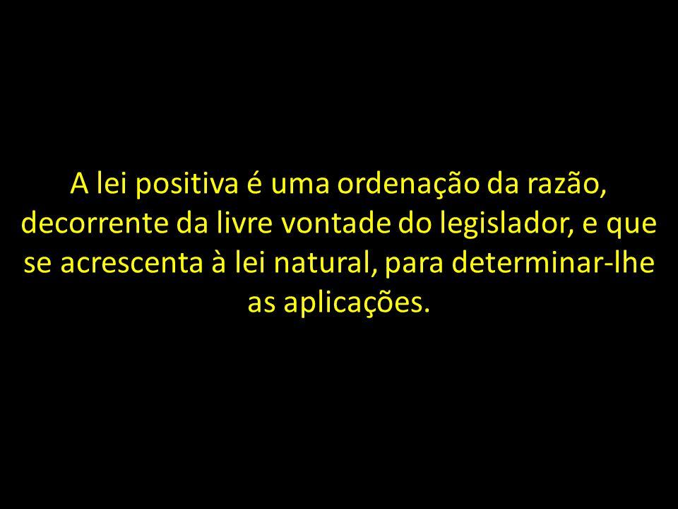 A lei positiva é uma ordenação da razão, decorrente da livre vontade do legislador, e que se acrescenta à lei natural, para determinar-lhe as aplicaçõ