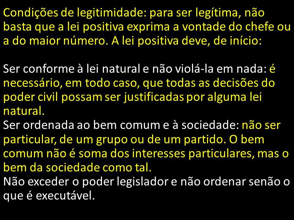 Condições de legitimidade: para ser legítima, não basta que a lei positiva exprima a vontade do chefe ou a do maior número. A lei positiva deve, de in