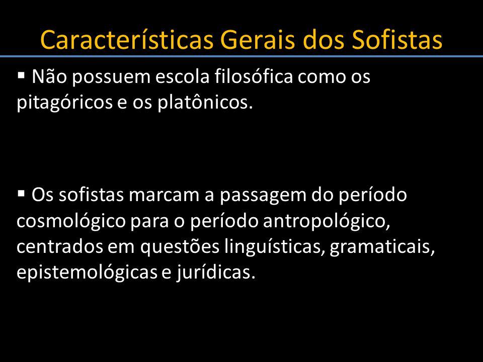 Características Gerais dos Sofistas Não possuem escola filosófica como os pitagóricos e os platônicos. Os sofistas marcam a passagem do período cosmol