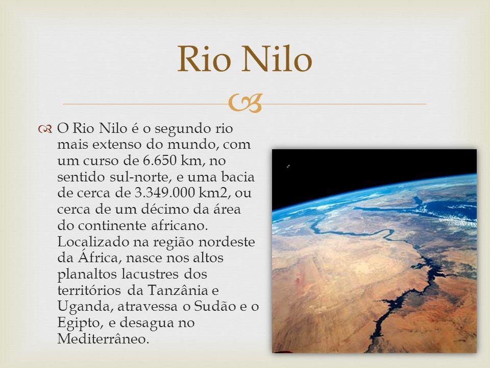 Rio Nilo O Rio Nilo é o segundo rio mais extenso do mundo, com um curso de 6.650 km, no sentido sul-norte, e uma bacia de cerca de 3.349.000 km2, ou c
