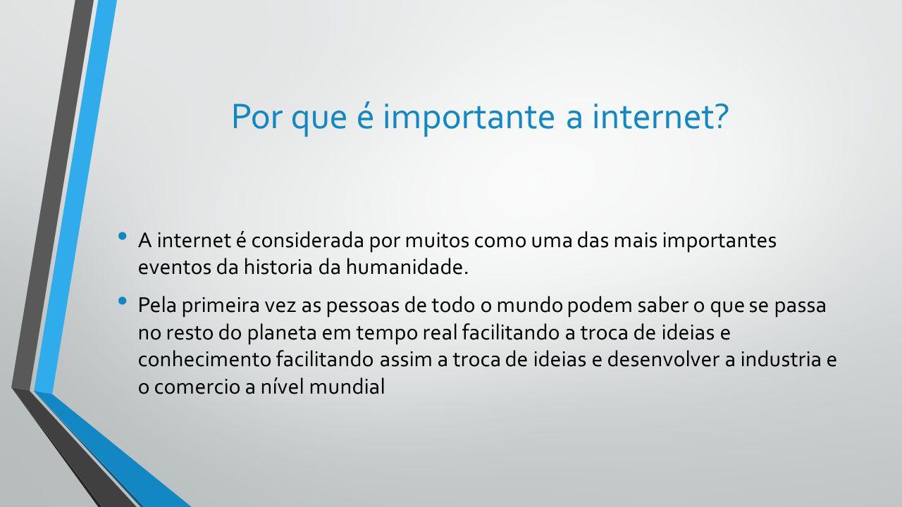 Por que é importante a internet? A internet é considerada por muitos como uma das mais importantes eventos da historia da humanidade. Pela primeira ve