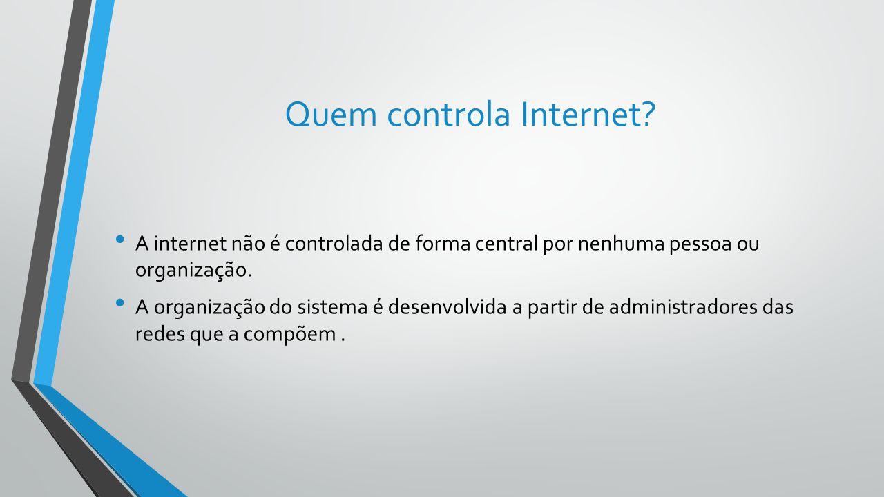 Quem controla Internet? A internet não é controlada de forma central por nenhuma pessoa ou organização. A organização do sistema é desenvolvida a part