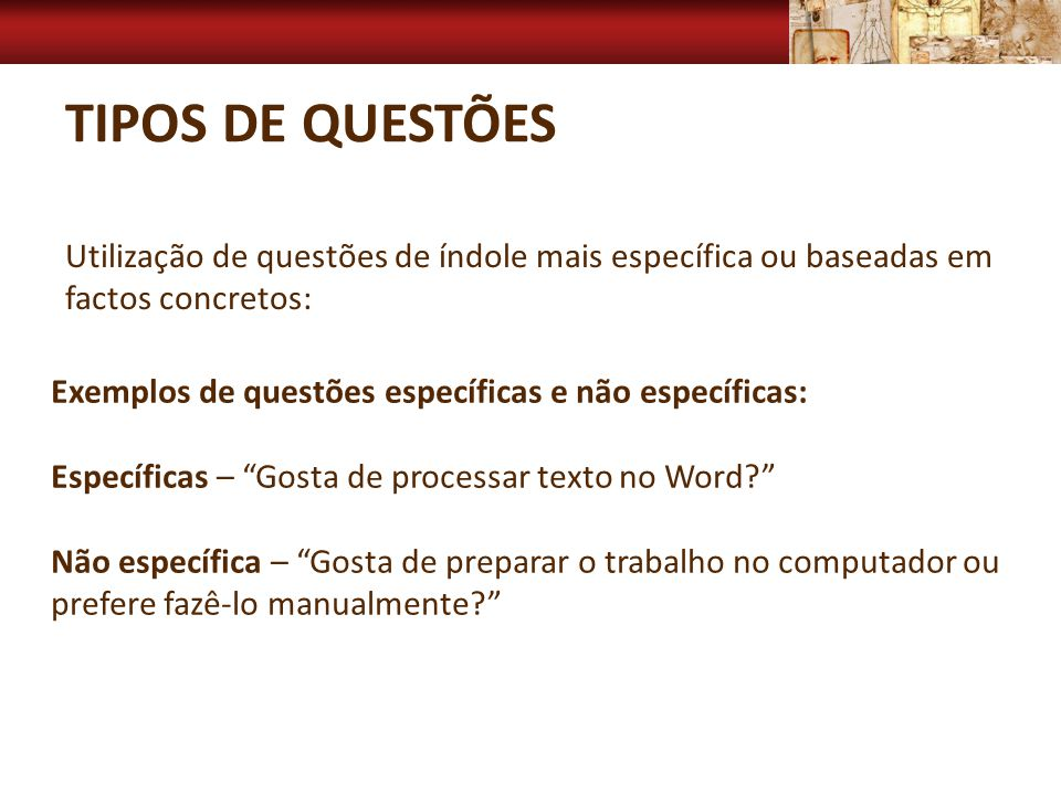 TIPOS DE QUESTÕES Utilização de questões de índole mais específica ou baseadas em factos concretos: Exemplos de questões específicas e não específicas