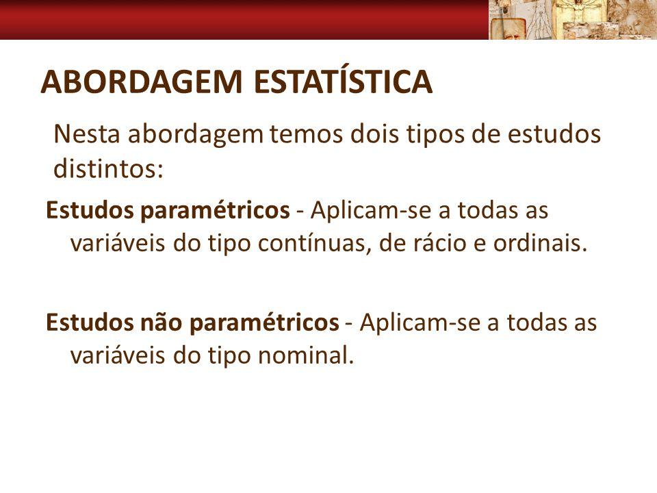 ABORDAGEM ESTATÍSTICA Estudos paramétricos - Aplicam-se a todas as variáveis do tipo contínuas, de rácio e ordinais. Estudos não paramétricos - Aplica