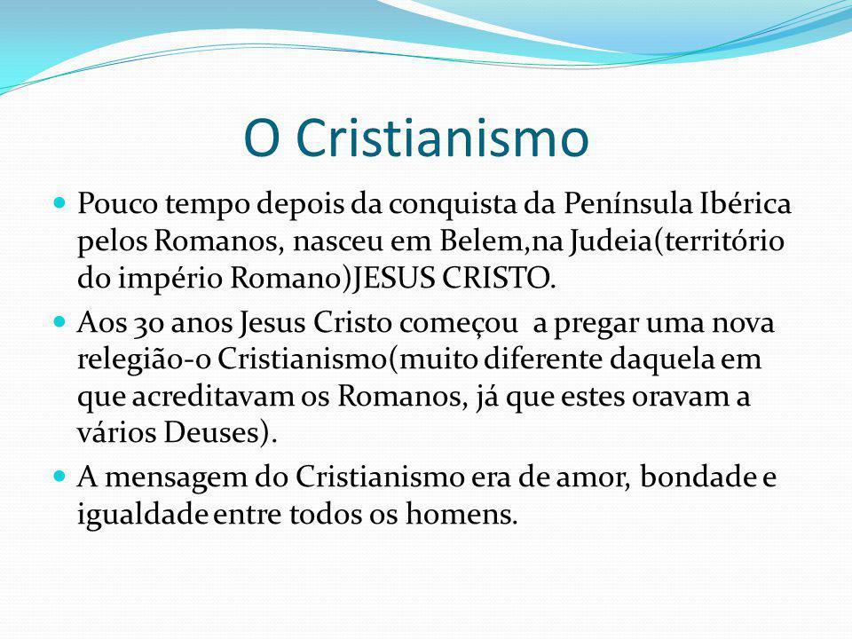 O Cristianismo Pouco tempo depois da conquista da Península Ibérica pelos Romanos, nasceu em Belem,na Judeia(território do império Romano)JESUS CRISTO