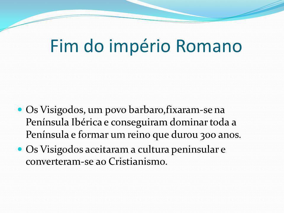 Fim do império Romano Os Visigodos, um povo barbaro,fixaram-se na Península Ibérica e conseguiram dominar toda a Península e formar um reino que durou