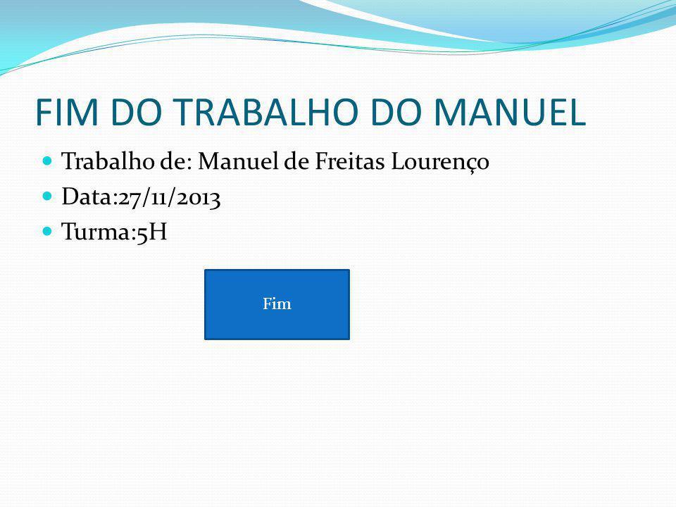 FIM DO TRABALHO DO MANUEL Trabalho de: Manuel de Freitas Lourenço Data:27/11/2013 Turma:5H Fim