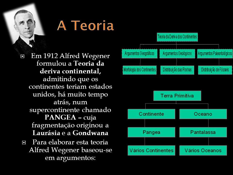 Em 1912 Alfred Wegener formulou a Teoria da deriva continental, admitindo que os continentes teriam estados unidos, há muito tempo atrás, num supercontinente chamado PANGEA – cuja fragmentação originou a Laurásia e a Gondwana Para elaborar esta teoria Alfred Wegener baseou-se em argumentos: