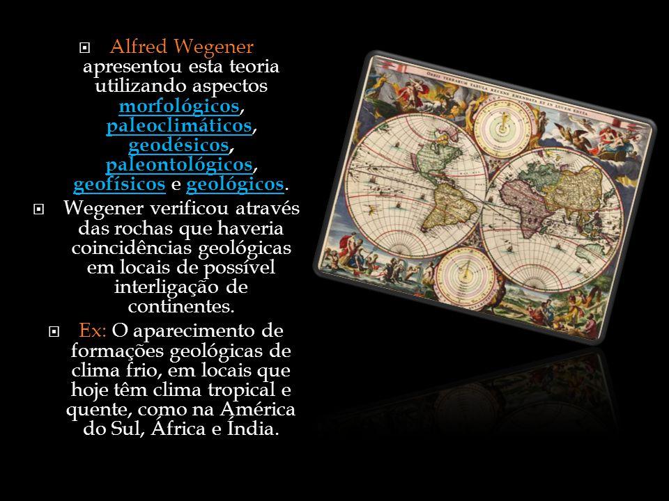 Alfred Wegener apresentou esta teoria utilizando aspectos morfológicos, paleoclimáticos, geodésicos, paleontológicos, geofísicos e geológicos.