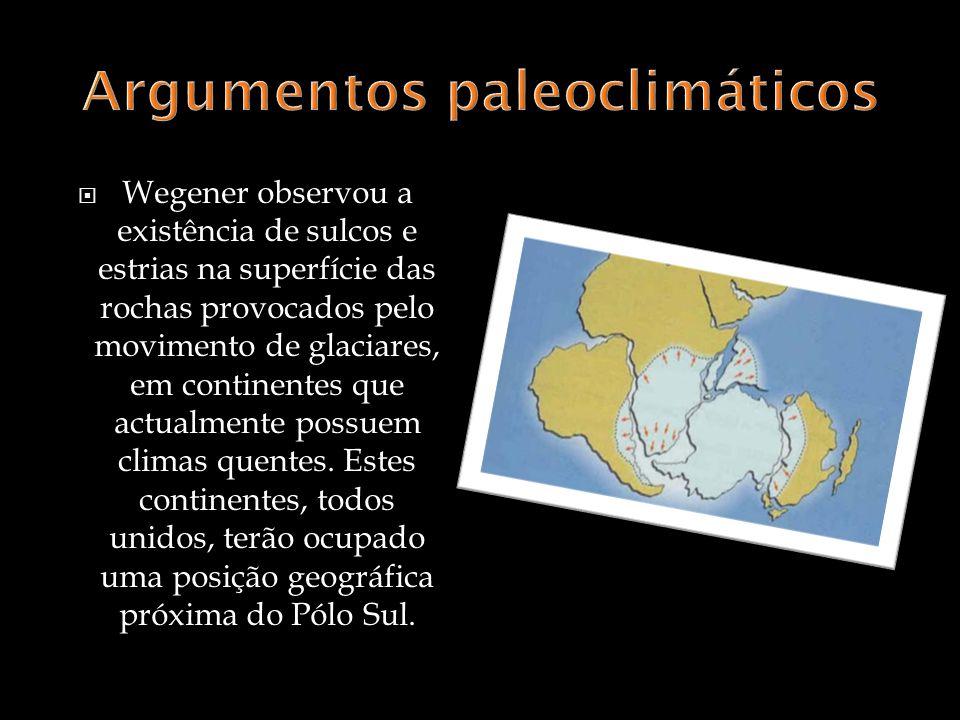 Wegener observou a existência de sulcos e estrias na superfície das rochas provocados pelo movimento de glaciares, em continentes que actualmente possuem climas quentes.