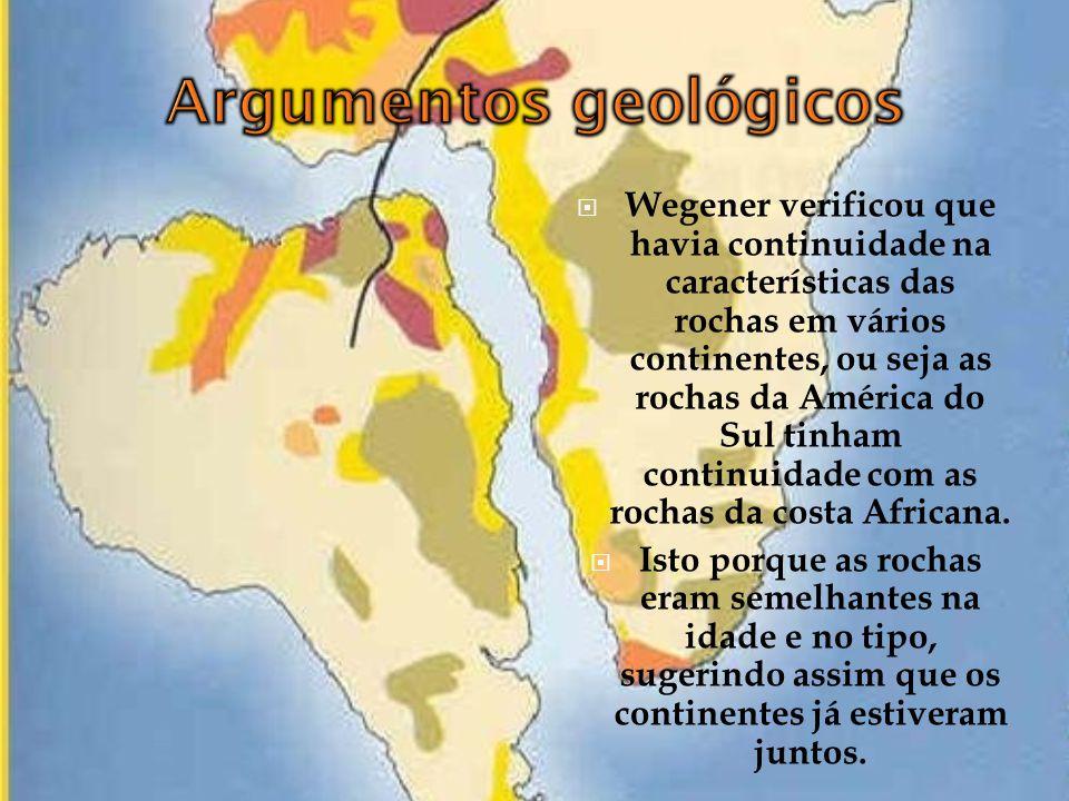 Wegener verificou que havia continuidade na características das rochas em vários continentes, ou seja as rochas da América do Sul tinham continuidade com as rochas da costa Africana.