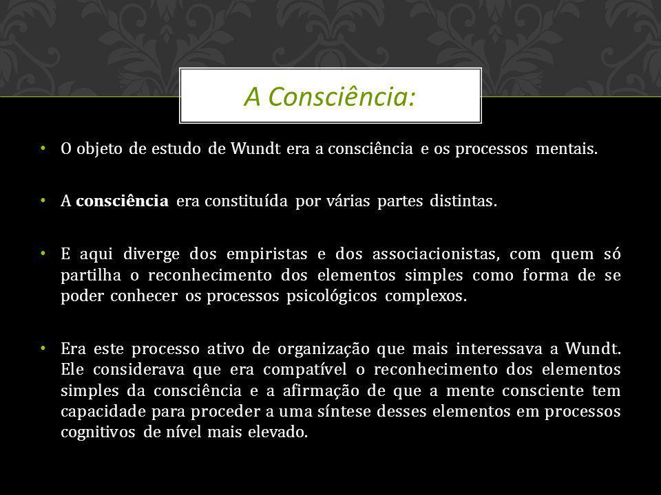 O objeto de estudo de Wundt era a consciência e os processos mentais. A consciência era constituída por várias partes distintas. E aqui diverge dos em