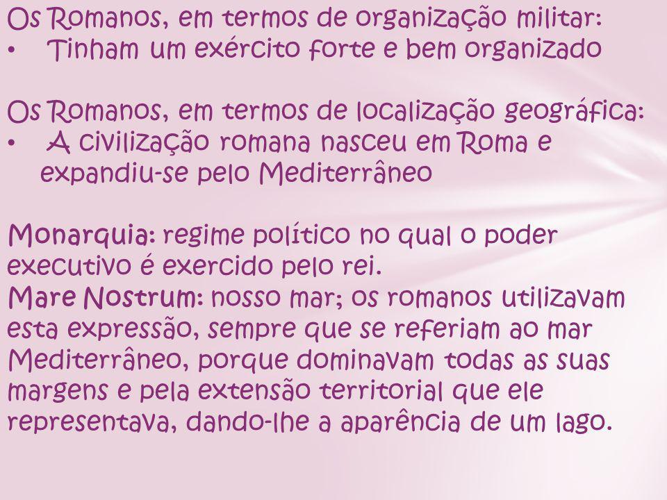 Os Romanos, em termos de organização militar: Tinham um exército forte e bem organizado Os Romanos, em termos de localização geográfica: A civilização romana nasceu em Roma e expandiu-se pelo Mediterrâneo Monarquia: regime político no qual o poder executivo é exercido pelo rei.