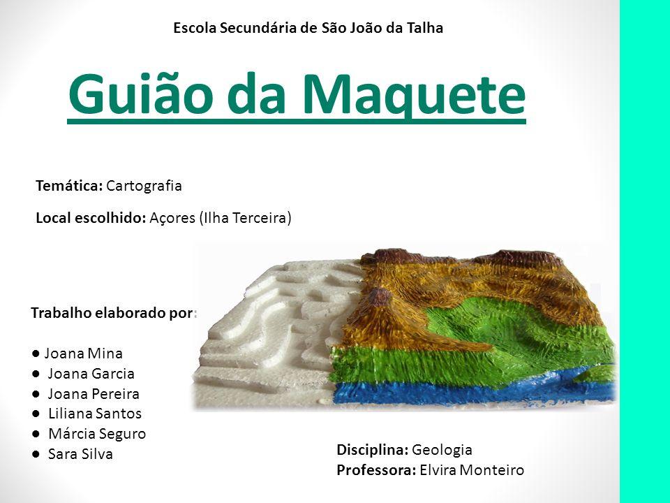 Guião da Maquete Escola Secundária de São João da Talha Temática: Cartografia Local escolhido: Açores (Ilha Terceira) Trabalho elaborado por: Joana Mi