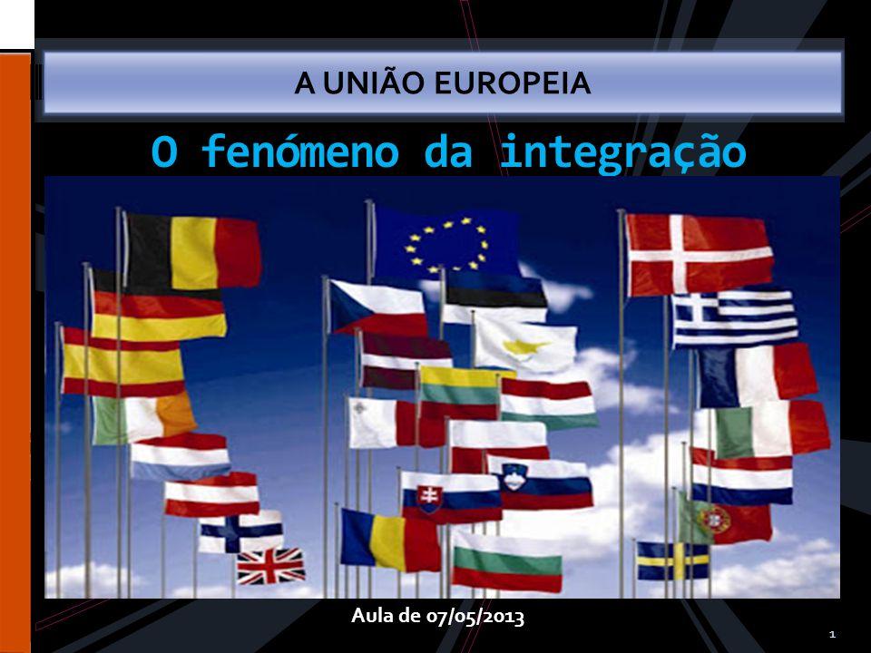 1 A UNIÃO EUROPEIA Aula de 07/05/2013 O fenómeno da integração
