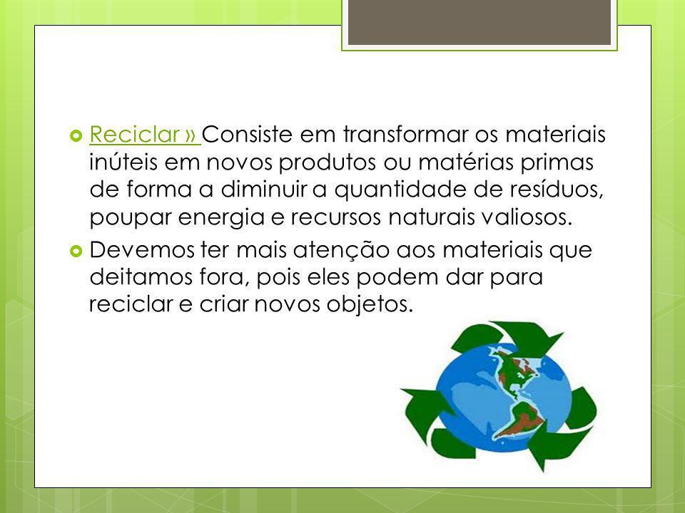 Reciclar » Consiste em transformar os materiais inúteis em novos produtos ou matérias primas de forma a diminuir a quantidade de resíduos, poupar ener