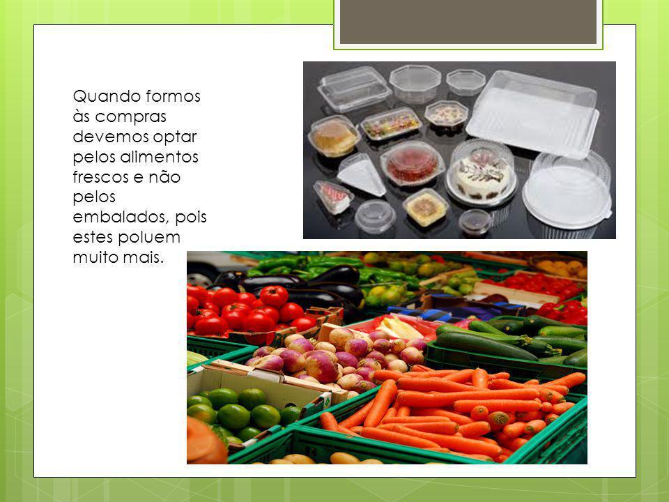 Quando formos às compras devemos optar pelos alimentos frescos e não pelos embalados, pois estes poluem muito mais.