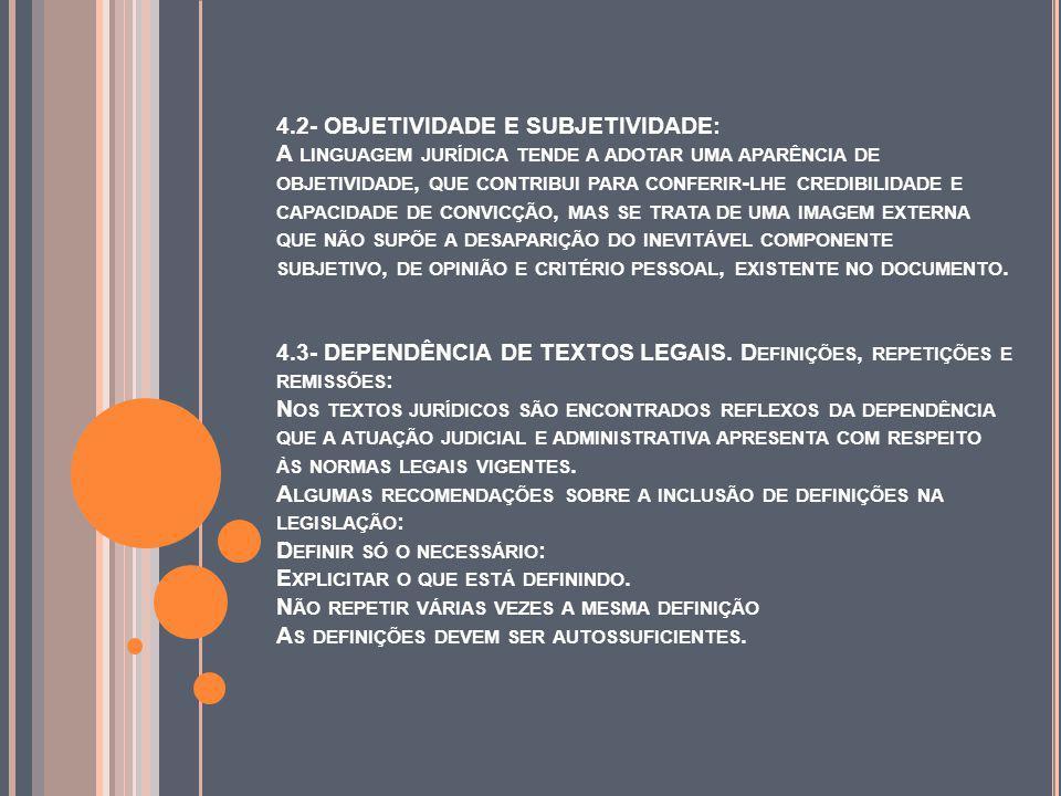 4.2- OBJETIVIDADE E SUBJETIVIDADE: A LINGUAGEM JURÍDICA TENDE A ADOTAR UMA APARÊNCIA DE OBJETIVIDADE, QUE CONTRIBUI PARA CONFERIR - LHE CREDIBILIDADE E CAPACIDADE DE CONVICÇÃO, MAS SE TRATA DE UMA IMAGEM EXTERNA QUE NÃO SUPÕE A DESAPARIÇÃO DO INEVITÁVEL COMPONENTE SUBJETIVO, DE OPINIÃO E CRITÉRIO PESSOAL, EXISTENTE NO DOCUMENTO.