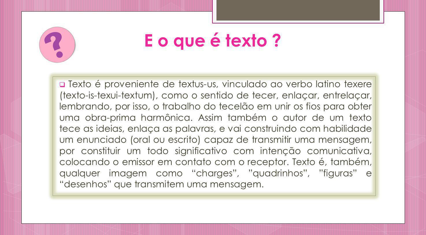 E o que é texto ? Texto é proveniente de textus-us, vinculado ao verbo latino texere (texto-is-texui-textum), como o sentido de tecer, enlaçar, entrel
