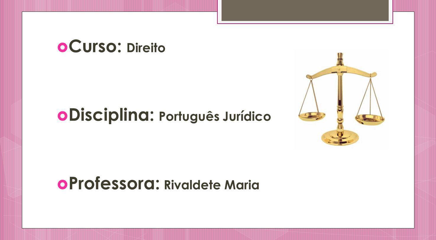 Curso: Direito Disciplina: Português Jurídico Professora: Rivaldete Maria