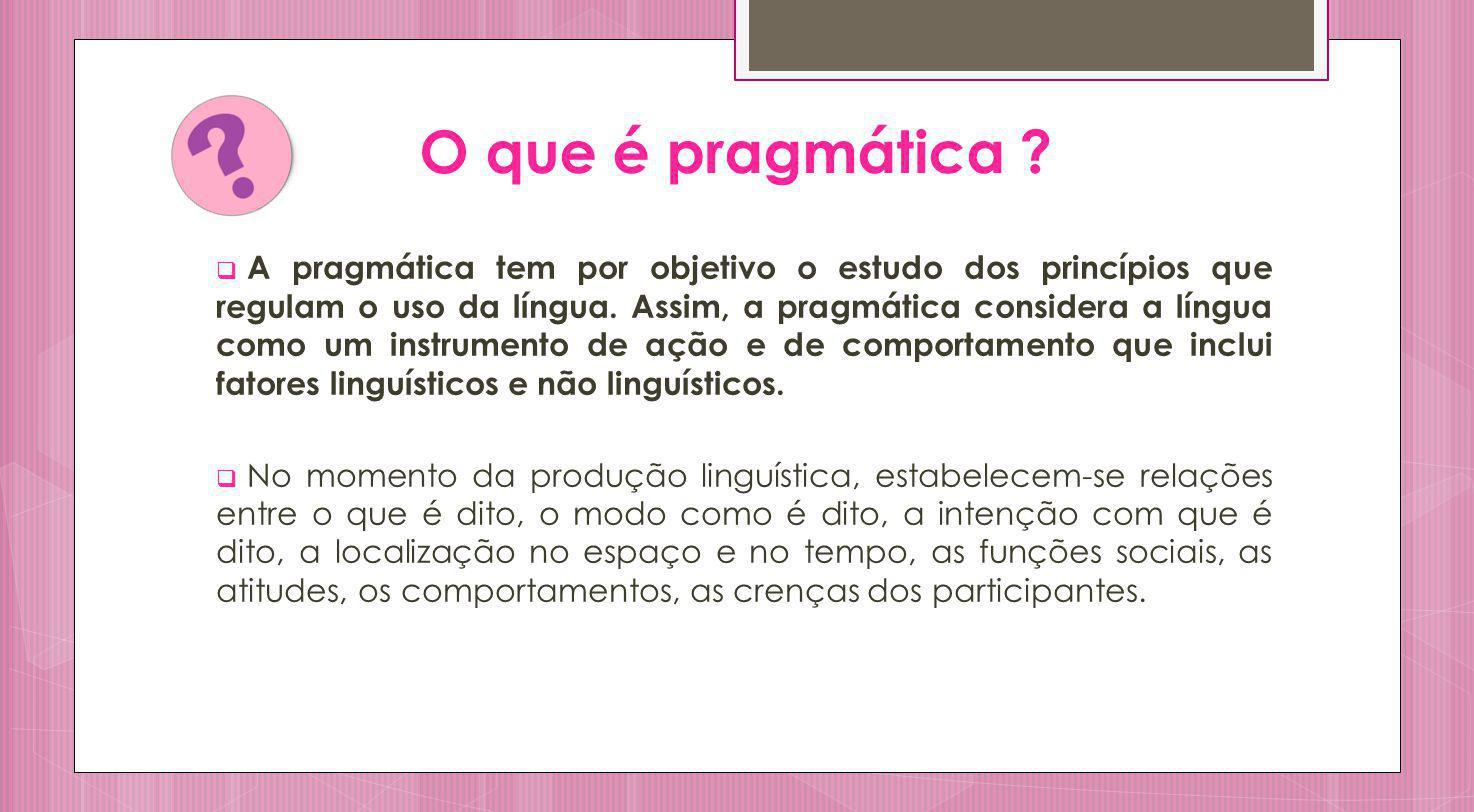 O que é pragmática ? A pragmática tem por objetivo o estudo dos princípios que regulam o uso da língua. Assim, a pragmática considera a língua como um