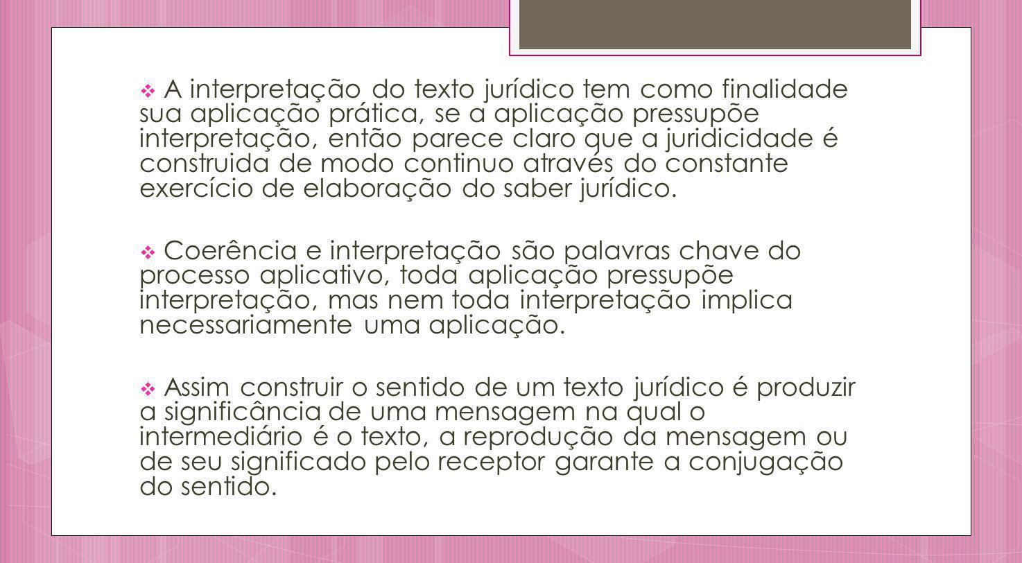 A interpretação do texto jurídico tem como finalidade sua aplicação prática, se a aplicação pressupõe interpretação, então parece claro que a juridici