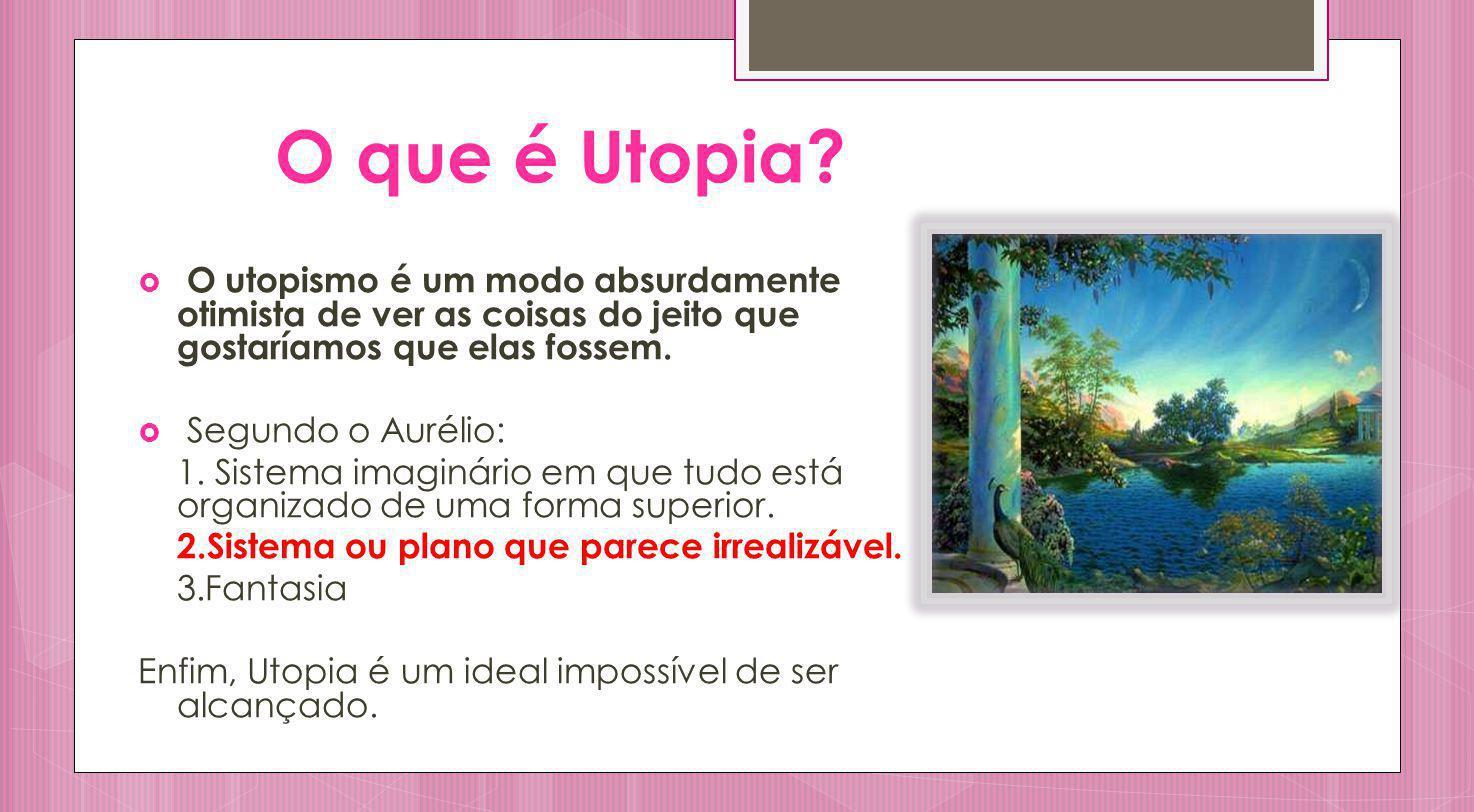 O que é Utopia? O utopismo é um modo absurdamente otimista de ver as coisas do jeito que gostaríamos que elas fossem. Segundo o Aurélio: 1. Sistema im